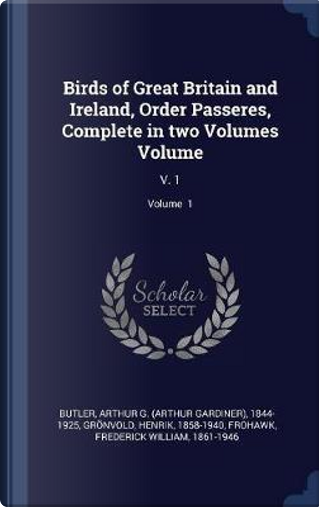 Birds of Great Britain and Ireland, Order Passeres, Complete in Two Volumes Volume by Arthur G. Butler