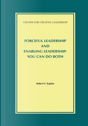 Forceful Leadership and Enabling Leadership by Robert E. Kaplan