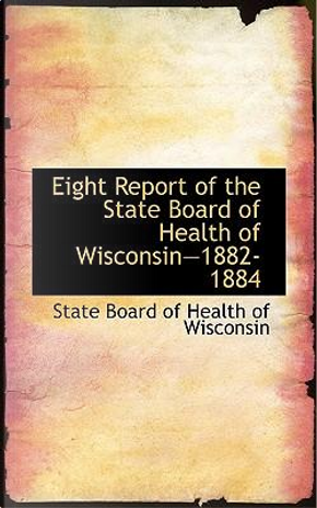 Eight Report of the State Board of Health of Wisconsin, 1882-1884 by State Board of Health of Wisconsin