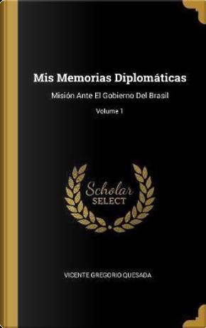 MIS Memorias Diplomáticas by Vicente Gregorio Quesada