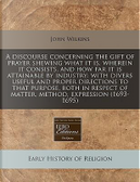 A Discourse Concerning the Gift of Prayer Shewing What It Is, Wherein It Consists, and How Far It Is Attainable by Industry by John Wilkins