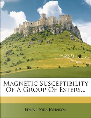 Magnetic Susceptibility of a Group of Esters. by Edna Leora Johnson