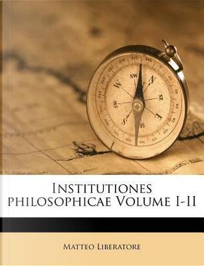 Institutiones Philosophicae Volume I-II by Matteo Liberatore