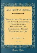 Wöchentliche Nachrichten Von Neuen Landcharten, Geographischen, Statistischen Und Historischen Büchern Und Schriften, 1786, Vol. 14 (Classic Reprint) by Anton Friedrich Büsching