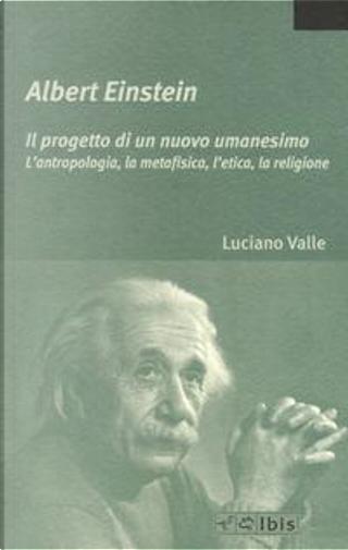 Albert Einstein. Il progetto di un nuovo umanesimo. L'antropologia, la metafisica, l'etica, la religione by Luciano Valle