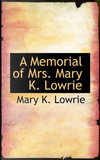 A Memorial of Mrs. Mary K. Lowrie by Mary K. Lowrie