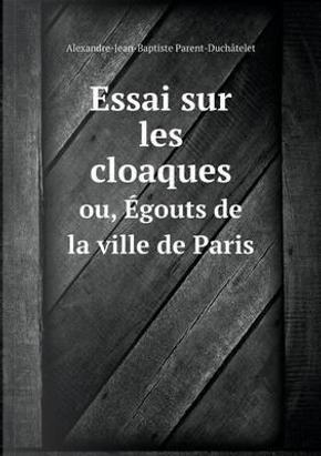 Essai Sur Les Cloaques Ou, Egouts de La Ville de Paris by Alexandre-Jean-Bapti Parent-Duchatelet