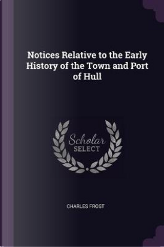 Notices Relative to the Early History of the Town and Port of Hull by Charles Frost