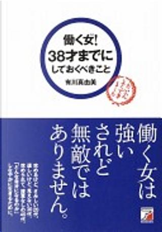 働く女(ひと)! 38才までにしておくべきこと by 有川真由美