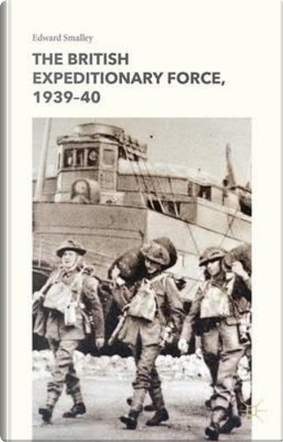 The British Expeditionary Force, 1939-40 by Edward Smalley
