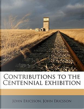 Contributions to the Centennial Exhibition by John Ericsson