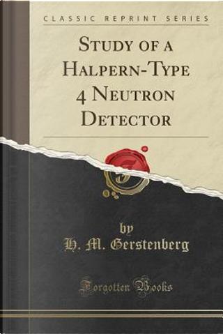 Study of a Halpern-Type 4p Neutron Detector (Classic Reprint) by H. M. Gerstenberg