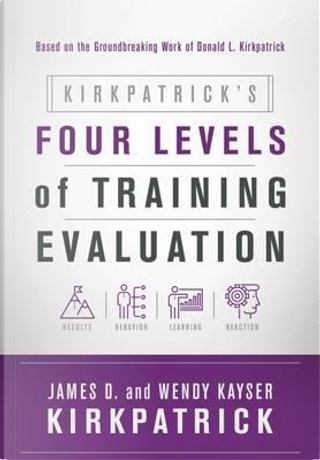 Kirkpatrick's Four Levels of Training Evaluation by James D. Kirkpatrick