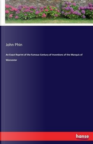 An Exact Reprint of the Famous Century of Inventions of the Marquis of Worcester by John Phin