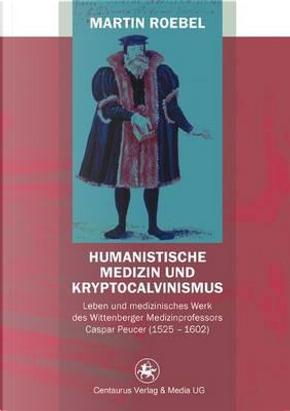 Humanistische Medizin Und Kryptocalvinismus by Martin Roebel