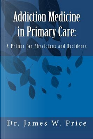 Addiction Medicine in Primary Care by James W. Price