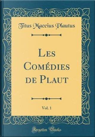 Les Comédies de Plaut, Vol. 1 (Classic Reprint) by Titus Maccius Plautus