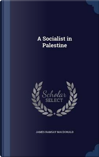 A Socialist in Palestine by James Ramsay MacDonald