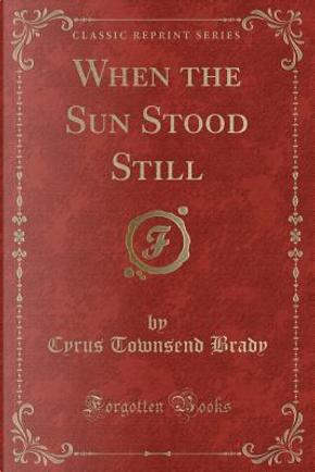 When the Sun Stood Still (Classic Reprint) by Cyrus Townsend Brady
