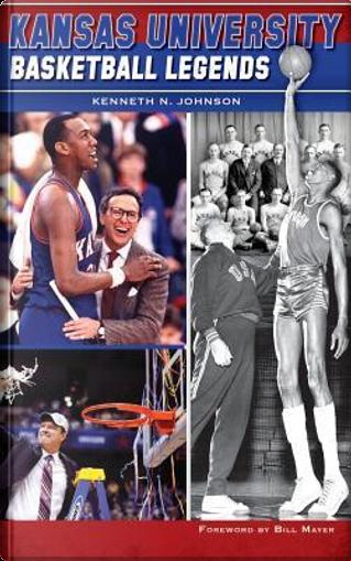 Kansas University Basketball Legends by Kenneth N. Johnson