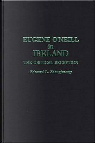 Eugene O'Neill in Ireland by Edward L. Shaughnessy