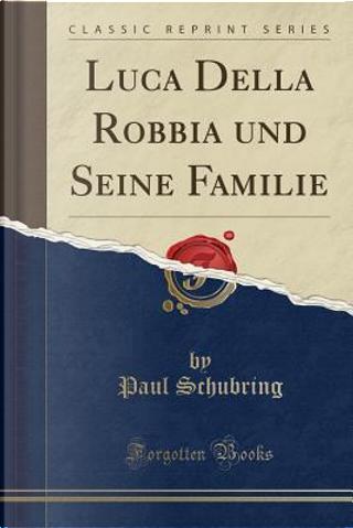 Luca Della Robbia und Seine Familie (Classic Reprint) by Paul Schubring