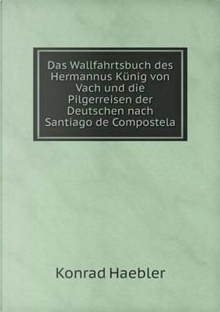 Das Wallfahrtsbuch Des Hermannus Kunig Von Vach Und Die Pilgerreisen Der Deutschen Nach Santiago de Compostela by Konrad Haebler