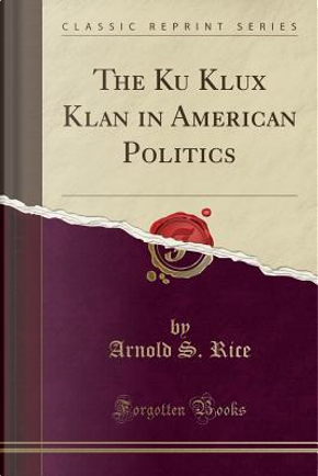 The Ku Klux Klan in American Politics (Classic Reprint) by Arnold S. Rice