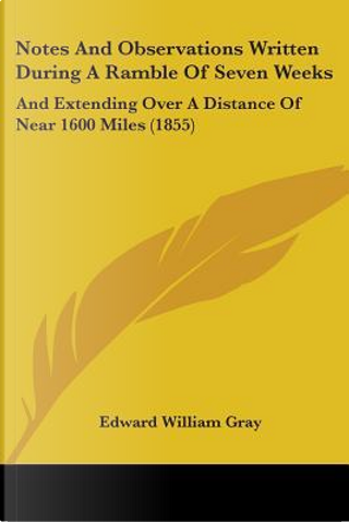 Notes and Observations Written During a Ramble of Seven Weeks by Edward William Gray