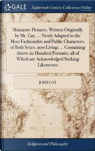 Miniature Pictures. Written Originally by Mr. Gay, ... Newly Adapted to the Most Fashionable and Public Characters, of Both Sexes, Now Living; ... ... of Which Are Acknowledged Striking Likenesses by John Gay