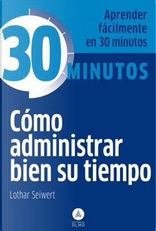 Como administrar bien su tiempo / How to Manage Your Time Well by Lothar Seiwert