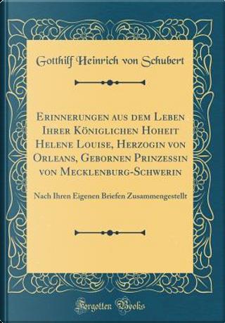 Erinnerungen aus dem Leben Ihrer Königlichen Hoheit Helene Louise, Herzogin von Orleans, Gebornen Prinzessin von Mecklenburg-Schwerin by Gotthilf Heinrich von Schubert