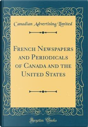 French Newspapers and Periodicals of Canada and the United States (Classic Reprint) by Canadian Advertising Limited