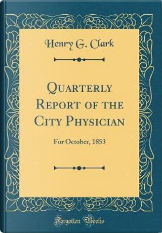 Quarterly Report of the City Physician by Henry G. Clark