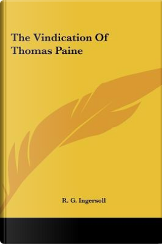 The Vindication of Thomas Paine the Vindication of Thomas Paine by R. G. Ingersoll