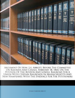 Argument of Hon. J.G. Abbott, Before the Committee on Railways and Canals, February 18, 1864, on the Petition of the Boston and Lowell Railroad for a ... With the Evidence for the Petitioners by Josiah Gardner Abbott
