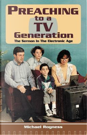 Preaching to a TV Generation by Michael Rogness