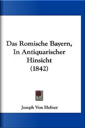Das Romische Bayern, in Antiquarischer Hinsicht (1842) by Joseph Von Hefner