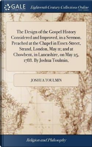 The Design of the Gospel History Considered and Improved, in a Sermon. Preached at the Chapel in Essex-Street, Strand, London, May 11; And at ... on May 25, 1788. by Joshua Toulmin, by Joshua Toulmin