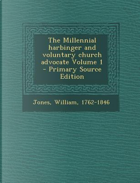 The Millennial Harbinger and Voluntary Church Advocate Volume 1 by Jones William 1762-1846