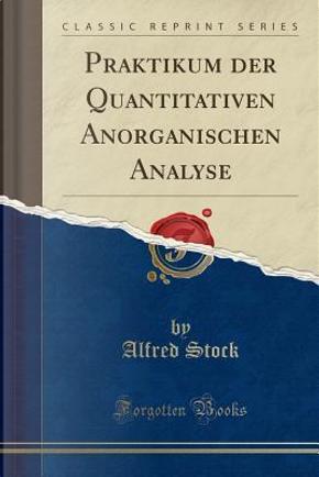 Praktikum der Quantitativen Anorganischen Analyse (Classic Reprint) by Alfred Stock