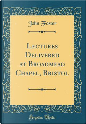 Lectures Delivered at Broadmead Chapel, Bristol (Classic Reprint) by John Foster