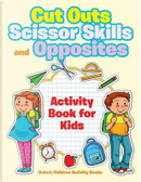 Cut Outs, Scissor Skills and Opposites Activity Book for Kids by Bobo's Children Activity Books