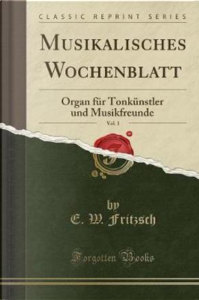 Musikalisches Wochenblatt, Vol. 1 by E. W. Fritzsch
