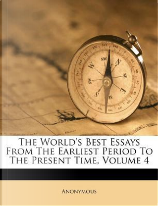 The World's Best Essays from the Earliest Period to the Present Time, Volume 4 by ANONYMOUS