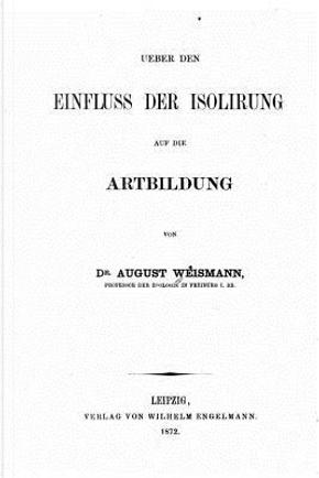 Ueber Den Einfluss Der Isolirung Auf Die Artbildung by August Weismann