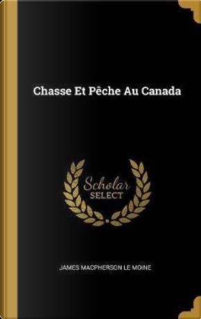 Chasse Et Pèche Au Canada by James MacPherson Le Moine