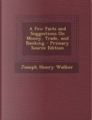 A Few Facts and Suggestions on Money, Trade, and Banking by Joseph Henry Walker