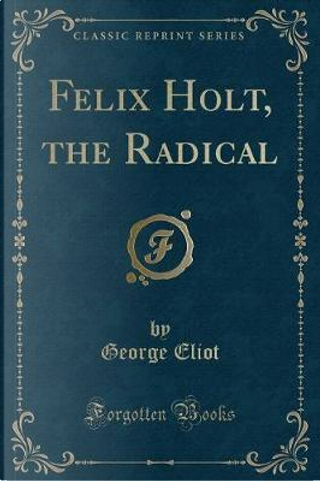Felix Holt, the Radical (Classic Reprint) by George Eliot
