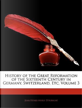 History of the Great Reformation of the Sixteenth Century in Germany, Switzerland, Etc, Volume 3 by Jean Henri Merle D'Aubign